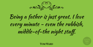 Tom Ward Quote About Great, Love, Minute, Night: Being A Father Is Just...