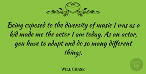 Adapt Quotes, Will Chase Quote About Adapt, Diversity, Exposed, Kid, Music: Being Exposed To The Diversity...
