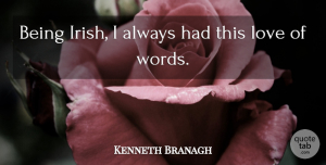 Kenneth Branagh Quote About Love, Saint Patrick's Day: Being Irish I Always Had...