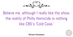 Richard Montanari Quote About Although, Believe, Homicide, Philly: Believe Me Although I Really...