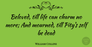 William Collins Quote About Charm, Dead, Life, Self, Till: Beloved Till Life Can Charm...