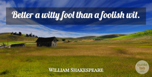 Witty Quotes, William Shakespeare Quote About Cute, Witty, Fools Day: Better A Witty Fool Than...