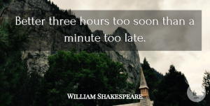 Time Quotes, William Shakespeare Quote About Inspirational, Time, Lateness: Better Three Hours Too Soon...