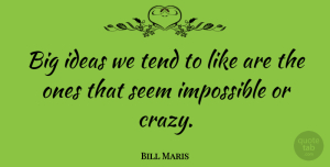 Bill Maris Quote About Ideas, Impossible, Seem, Tend: Big Ideas We Tend To...