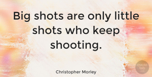 Inspirational Quotes, Christopher Morley Quote About Inspirational, Life, Motivational: Big Shots Are Only Little...