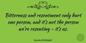 Alana Stewart Quote About Hurt, Bitterness, Resentment: Bitterness And Resentment Only Hurt...
