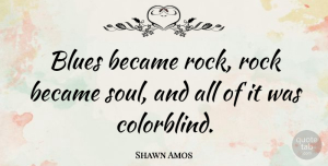 Shawn Amos Quote About Became: Blues Became Rock Rock Became...