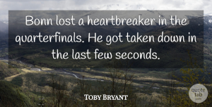 Toby Bryant Quote About Few, Last, Lost, Taken: Bonn Lost A Heartbreaker In...