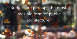 Invisible Quotes, Bruce Jackson Quote About Architecture, Form, Invisible, Perhaps, Public: Bridges Are Perhaps The Most...