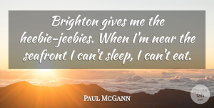 Paul McGann Quote About Sleep, Giving, Give Me: Brighton Gives Me The Heebie...