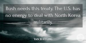 Yan Xuetong Quote About Bush, Deal, Energy, Korea, Needs: Bush Needs This Treaty The...