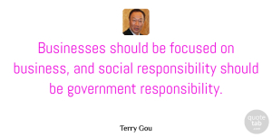 Focused Quotes, Terry Gou Quote About Business, Businesses, Focused, Government, Responsibility: Businesses Should Be Focused On...