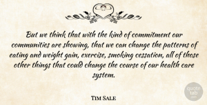 Tim Sale Quote About Care, Change, Commitment, Course, Eating: But We Think That With...