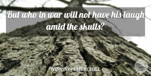 Winston Churchill Quote About War, Skulls, Laughing: But Who In War Will...