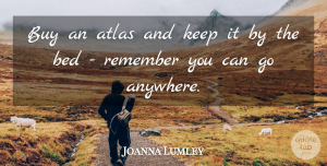 Joanna Lumley Quote About Atlas, Buy: Buy An Atlas And Keep...
