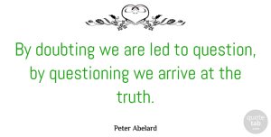 Truth Quotes, Peter Abelard Quote About Arrive, Doubting, Truth: By Doubting We Are Led...
