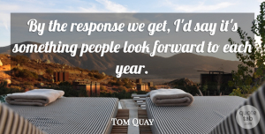 Tom Quay Quote About Forward, People, Response: By The Response We Get...