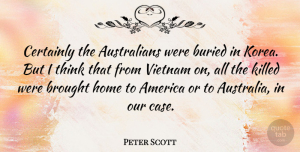 Peter Scott Quote About America, Brought, Buried, Certainly, Home: Certainly The Australians Were Buried...