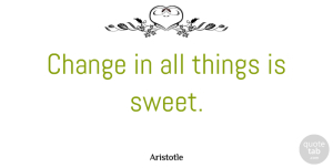 Aristotle Quote About Change, Sweet, Philosophical: Change In All Things Is...