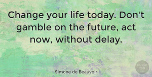 Simone de Beauvoir Quote About Change, Positive, Inspirational Life: Change Your Life Today Dont...