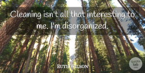 Ruth Wilson Quote About Interesting, Cleaning, Disorganized: Cleaning Isnt All That Interesting...