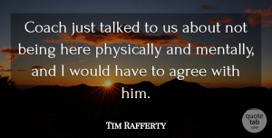 Tim Rafferty Quote About Agree, Coach, Physically, Talked: Coach Just Talked To Us...