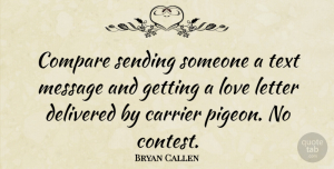 Letters Quotes, Bryan Callen Quote About Letters, Pigeons, Messages: Compare Sending Someone A Text...