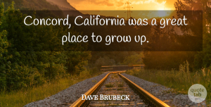 Dave Brubeck Quote About Growing Up, California, Grows: Concord California Was A Great...