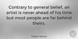 People Quotes, Edgard Varese Quote About Artist, People, Belief: Contrary To General Belief An...