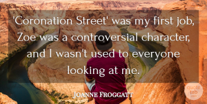 Joanne Froggatt Quote About undefined: Coronation Street Was My First...