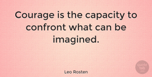 Inspirational Quotes, Leo Rosten Quote About Inspirational, Courage, Capacity: Courage Is The Capacity To...
