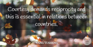 Wang Yusheng Quote About Courtesy, Demands, Essential, Relations: Courtesy Demands Reciprocity And This...