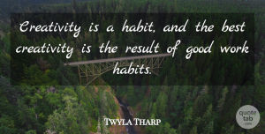 Twyla Tharp Quote About Best, Creativity, Good, Result, Work: Creativity Is A Habit And...