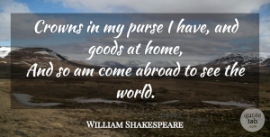 Travel Quotes, William Shakespeare Quote About Travel, Home, Crowns: Crowns In My Purse I...