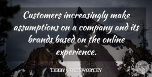 Terry Golesworthy Quote About Based, Brands, Company, Customers, Online: Customers Increasingly Make Assumptions On...