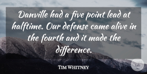 Tim Whitney Quote About Alive, Came, Defense, Five, Fourth: Danville Had A Five Point...