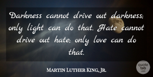 Love Quotes, Martin Luther King, Jr. Quote About Love, Inspirational, Life: Darkness Cannot Drive Out Darkness...
