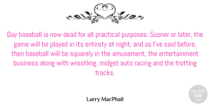 Along Quotes, Larry MacPhail Quote About Along, Auto, Business, Dead, Entertainment: Day Baseball Is Now Dead...