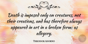 Art Quotes, Theodor Adorno Quote About Art, Broken, Creation: Death Is Imposed Only On...