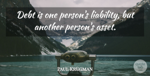Assets Quotes, Paul Krugman Quote About Debt, Assets, Liability: Debt Is One Persons Liability...