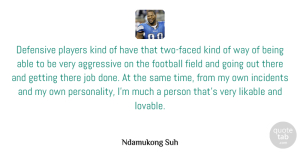 Aggressive Quotes, Ndamukong Suh Quote About Aggressive, Defensive, Field, Incidents, Job: Defensive Players Kind Of Have...