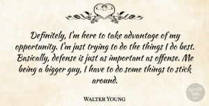 Walter Young Quote About Advantage, Bigger, Defense, Stick, Trying: Definitely Im Here To Take...
