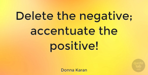 Positive Quotes, Donna Karan Quote About Positive, Fashion, Hair: Delete The Negative Accentuate The...