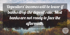 Tang Xu Quote About Banks, Drop, Face, Lower, Ready: Depositors Incomes Will Be Lower...