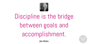 Jim Rohn Quote About Inspirational, Life, Motivational: Discipline Is The Bridge Between...