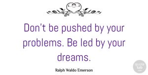 Inspirational Quotes, Ralph Waldo Emerson Quote About Inspirational, Positive, Dream: Dont Be Pushed By Your...