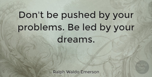 Positive Quotes, Ralph Waldo Emerson Quote About Inspirational, Positive, Dream: Dont Be Pushed By Your...