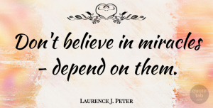 Believe Quotes, Laurence J. Peter Quote About Believe, Good Luck, Expectations: Dont Believe In Miracles Depend...