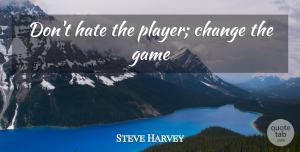 Games Quotes, Steve Harvey Quote About Hate, Player, Games: Dont Hate The Player Change...