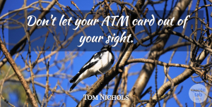 Tom Nichols Quote About Atm, Card: Dont Let Your Atm Card...